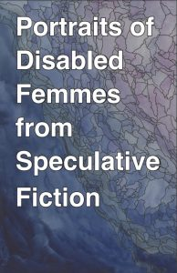 "book image cover that says ""Portraits of Disabled Femmes from Speculative Fiction"""